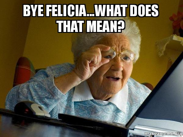 what does bye felicia mean